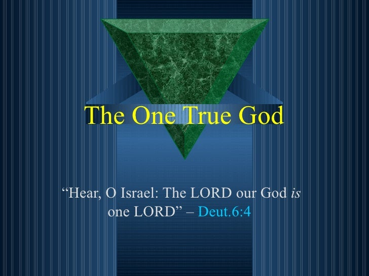 "The One True God "" Hear, O Israel: The LORD our God  is  one LORD"" –  Deut.6:4"