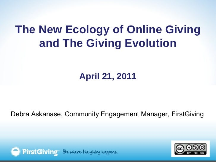 The New Ecology of Online Giving and The Giving Evolution April 21, 2011 Debra Askanase, Community Engagement Manager, Fir...