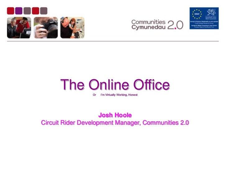 The Online Office                 Or   I'm Virtually Working, Honest                     Josh HooleCircuit Rider Developme...