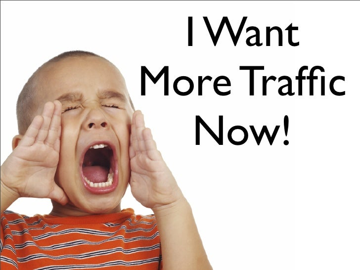I Want More Traffic    Now!