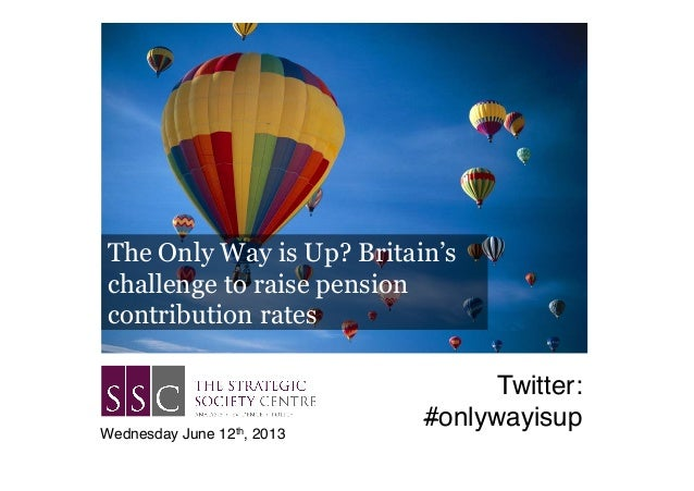 The Only Way is Up? Britain'schallenge to raise pensioncontribution ratesWednesday June 12th, 2013!Twitter:#onlywayisup!