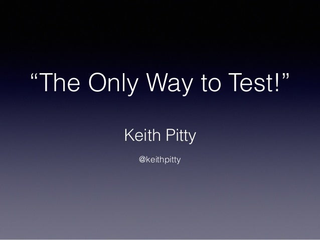 """""""The Only Way to Test!"""" Keith Pitty ! @keithpitty"""