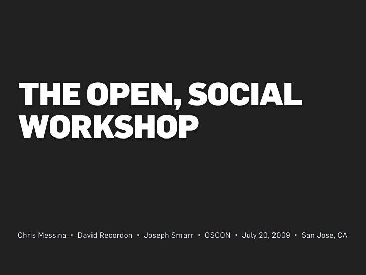 THE OPEN, SOCIAL WORKSHOP   Chris Messina • David Recordon • Joseph Smarr • OSCON • July 20, 2009 • San Jose, CA