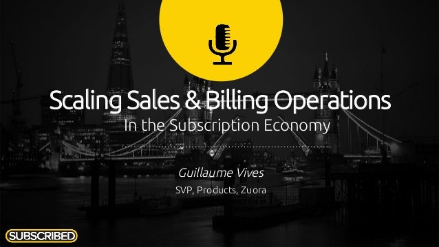 Scaling Sales & Billing Operations In the Subscription Economy Guillaume Vives SVP, Products, Zuora