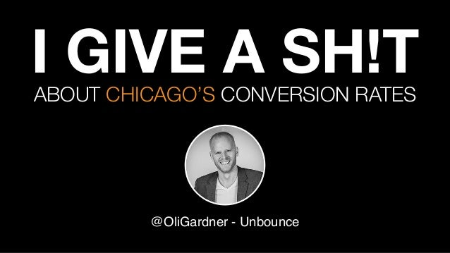 I GIVE A SH!T @OliGardner - Unbounce ABOUT CHICAGO'S CONVERSION RATES