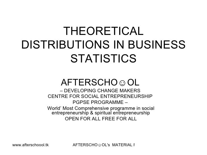 THEORETICAL DISTRIBUTIONS IN BUSINESS STATISTICS   AFTERSCHO☺OL   –  DEVELOPING CHANGE MAKERS  CENTRE FOR SOCIAL ENTREPREN...