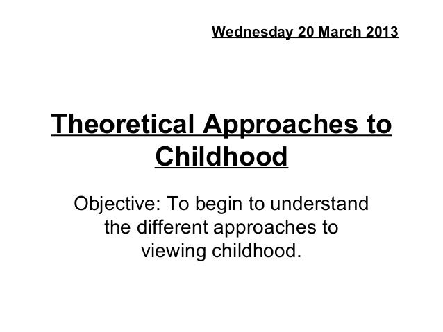 Wednesday 20 March 2013Theoretical Approaches to        Childhood Objective: To begin to understand    the different appro...
