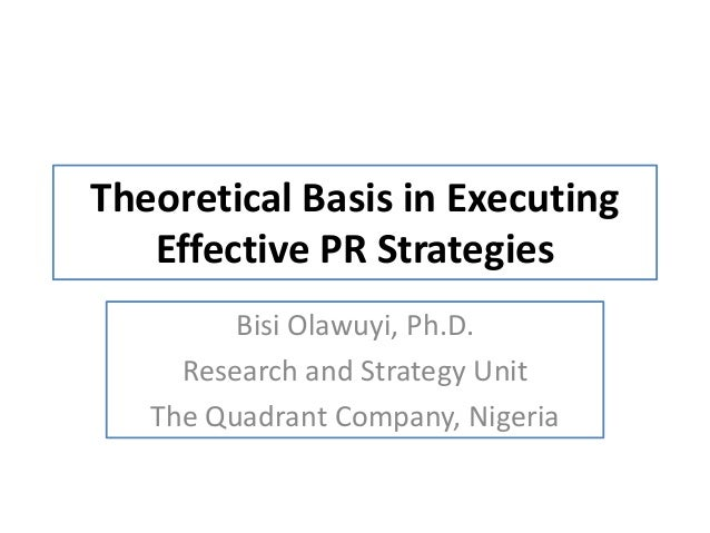Theoretical Basis in Executing Effective PR Strategies Bisi Olawuyi, Ph.D. Research and Strategy Unit The Quadrant Company...