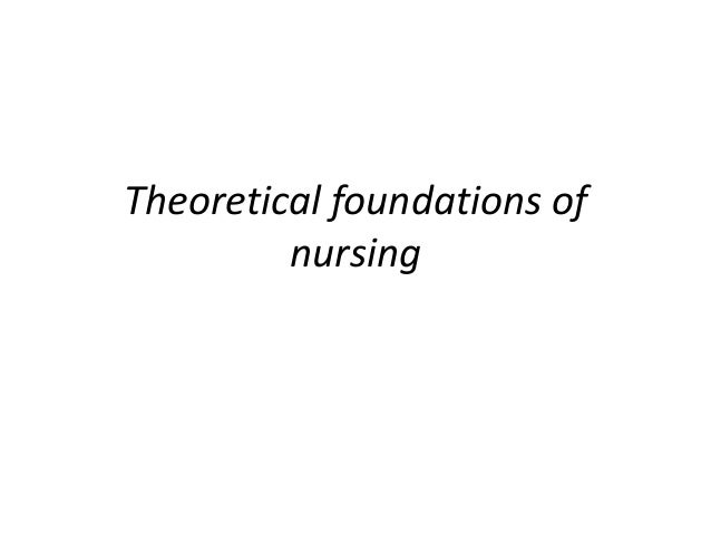 theoretical foundations of nursing Theoretical foundations of nursing research papers examine the professional field of nursing that was first developed by florence nightingale.