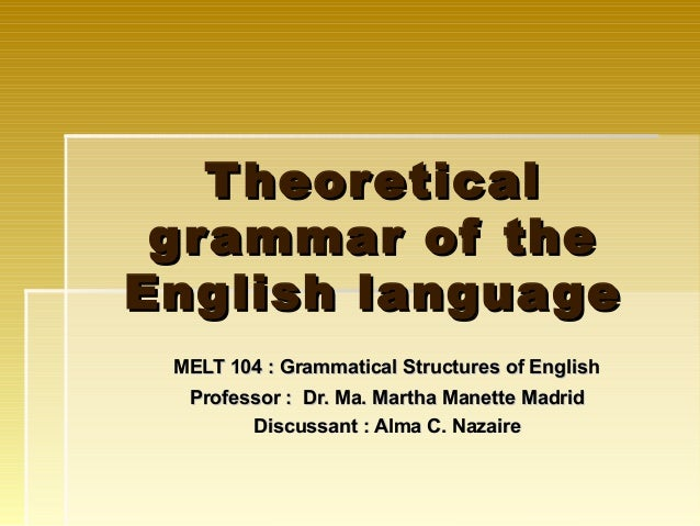 T heoretical g r ammar of theEnglish language MELT 104 : Grammatical Structures of English  Professor : Dr. Ma. Martha Man...