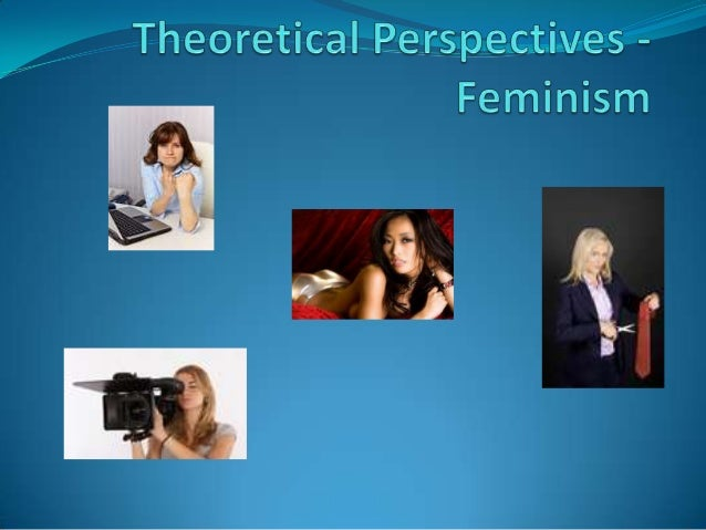 Theoretical Perspectives -Feminism  Why have theories?  Theories look at something which is complex and difficult to  unde...