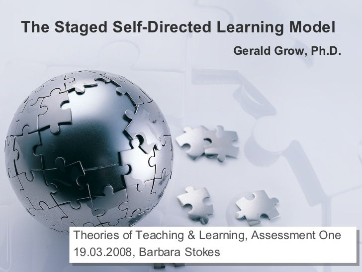 The Staged Self-Directed Learning Model  Gerald Grow, Ph.D. Theories of Teaching & Learning, Assessment One 19.03.2008, Ba...