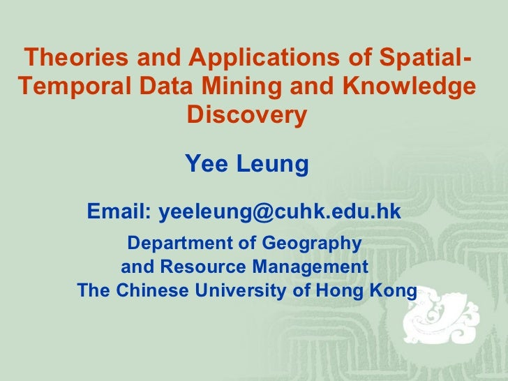 Theories and Applications of Spatial-Temporal Data Mining and Knowledge Discovery <ul><li>Yee Leung </li></ul><ul><li>Emai...