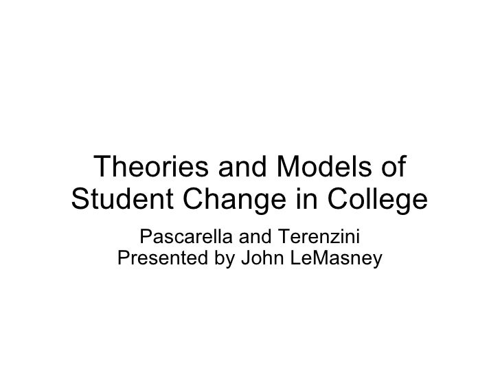 Theories and Models of Student Change in College Pascarella and Terenzini Presented by John LeMasney