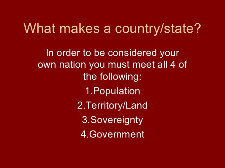 What makes a country/state?   In order to be considered your  own nation you must meet all 4 of            the following: ...