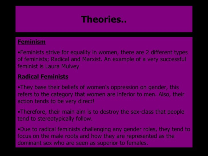 Theories.. <ul><li>Feminism </li></ul><ul><li>Feminists strive for equality in women, there are 2 different types of femin...