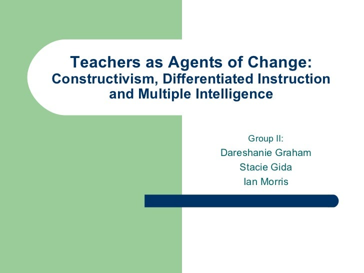 Teachers as Agents of Change:  Constructivism, Differentiated Instruction and Multiple Intelligence Group II: Dareshanie G...