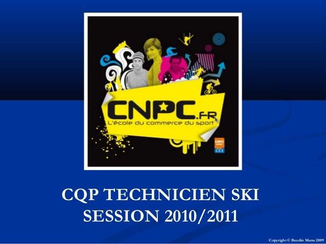 CQP TECHNICIEN SKI SESSION 2010/2011 Copyright © Baudin Manu 2009