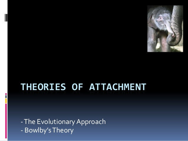 THEORIES OF ATTACHMENT-The Evolutionary Approach- Bowlby'sTheory