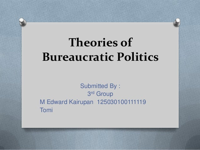 Theories ofBureaucratic Politics             Submitted By :               3rd GroupM Edward Kairupan 125030100111119Tomi