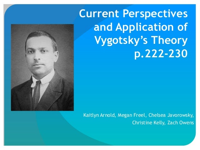 Current Perspectives and Application of Vygotsky's Theory p.222-230 Kaitlyn Arnold, Megan Freel, Chelsea Javorowsky, Chris...