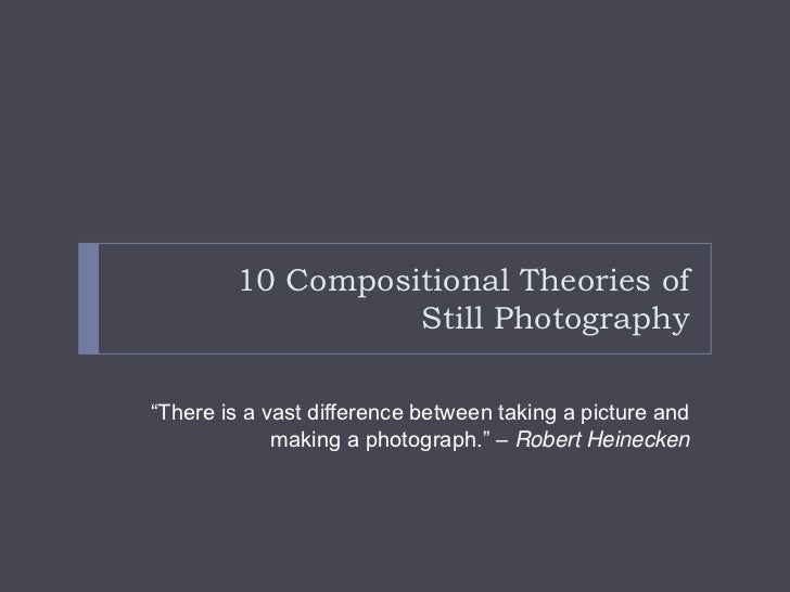 "10 Compositional Theories of                  Still Photography""There is a vast difference between taking a picture and   ..."