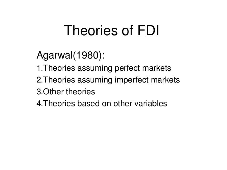 Theories of FDI<br />Agarwal(1980):<br />1.Theories assuming perfect markets<br />2.Theories assuming imperfect markets<br...