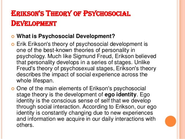 example of erickson theory Erikson adapted freud's theory of psychosexual development (oral, anal, phallic,  genital) to a wider social-cultural sphere, and extended it.