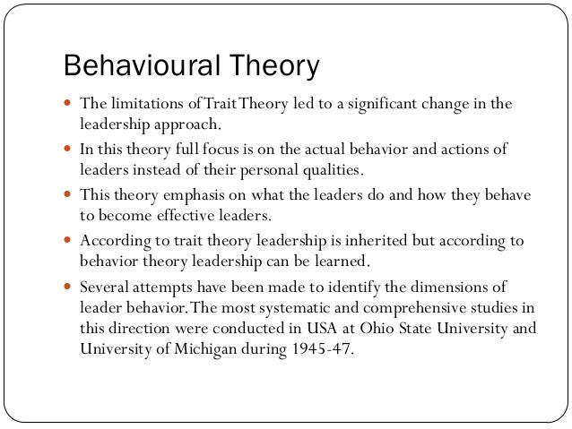 leadership behavior approach For behavioral theorists, a leader behavior is the best predictor of his leadership influences and as a result, is the best determinant of his or her leadership success this behavior-focused approach provides real marketing potential, as behaviors can be conditioned in a manner that one can have a specific response to specific stimuli.