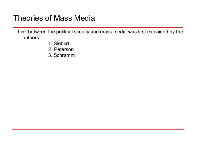 Theories of Mass Media . Link between the political society and mass media was first explained by the authors: 1. Siebert ...