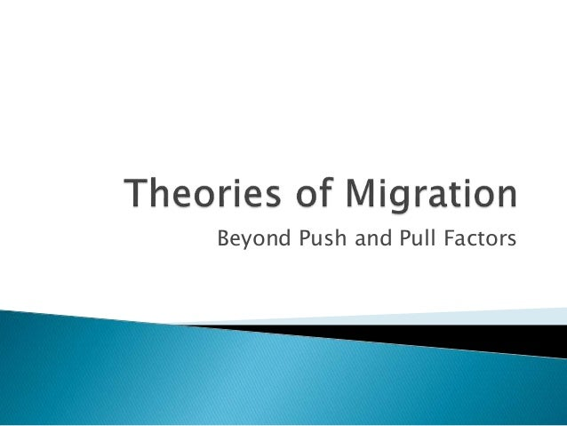 what are push theory and pull The pull and push theory of migration was first coined by ravenstein of england in the 19th century it stated that people migrate because of factors that push them out of their existing nation and factors that pull them in to another (marquez).