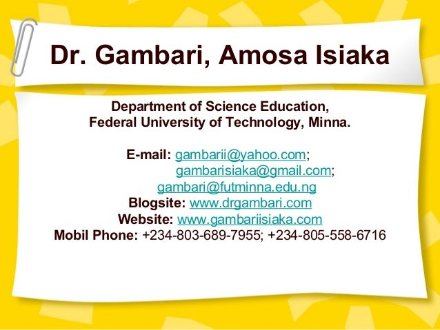 Dr. Gambari, Amosa Isiaka Department of Science Education, Federal University of Technology, Minna. E-mail: gambarii@yahoo...