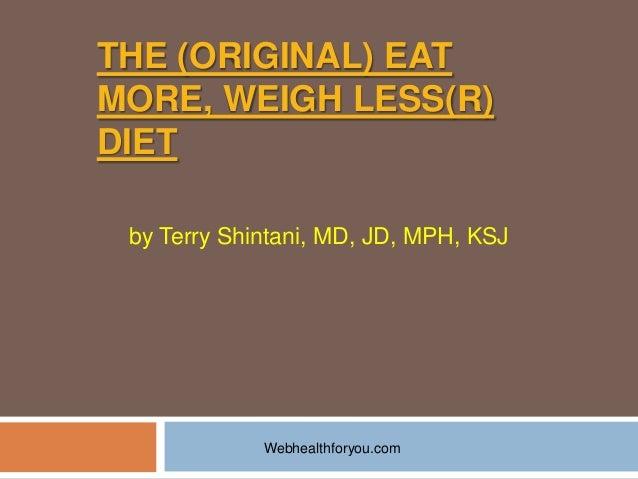 THE (ORIGINAL) EATMORE, WEIGH LESS(R)DIETby Terry Shintani, MD, JD, MPH, KSJWebhealthforyou.com