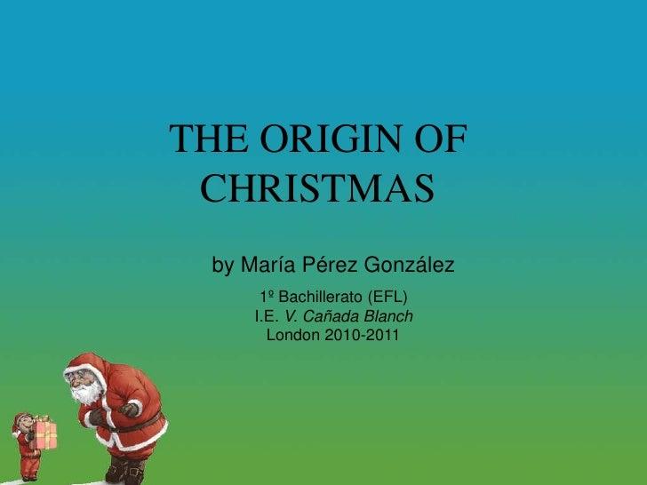 THE ORIGIN OF CHRISTMAS<br />by María Pérez González<br />1º Bachillerato (EFL)<br />I.E. V. Cañada Blanch<br />London 201...