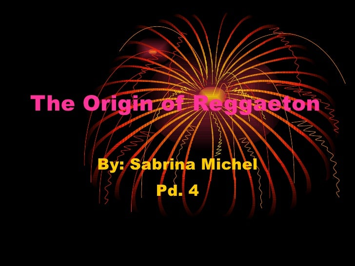 The Origin of Reggaeton   By: Sabrina Michel Pd. 4