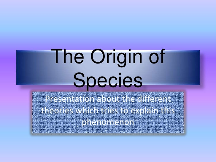 The Origin of    Species Presentation about the differenttheories which tries to explain this          phenomenon