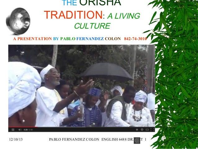 THE ORISHA  TRADITION: A LIVING CULTURE  A PRESENTATION BY PABLO FERNANDEZ COLON 842-74-3010  Background Music by:  YO SOY...
