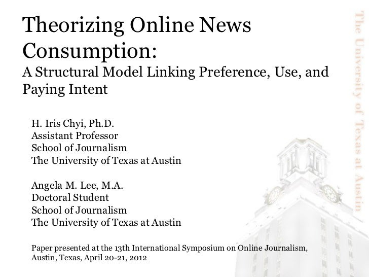 Theorizing Online NewsConsumption:A Structural Model Linking Preference, Use, andPaying Intent H. Iris Chyi, Ph.D. Assista...