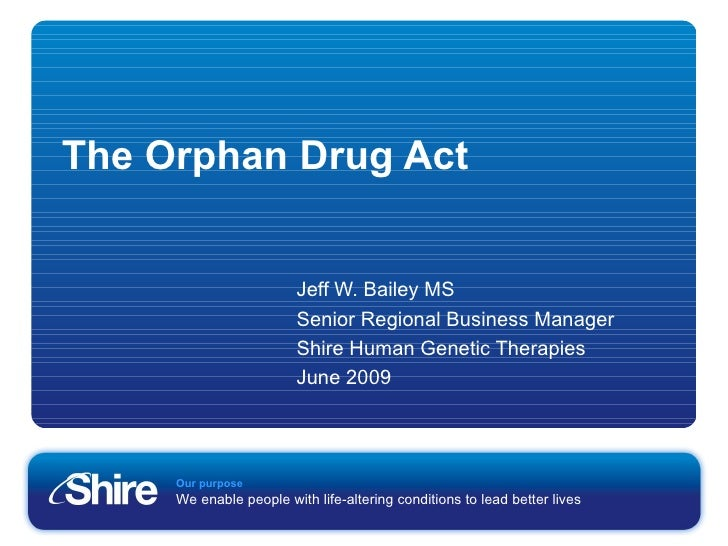 The Orphan Drug Act Jeff W. Bailey MS Senior Regional Business Manager Shire Human Genetic Therapies June 2009