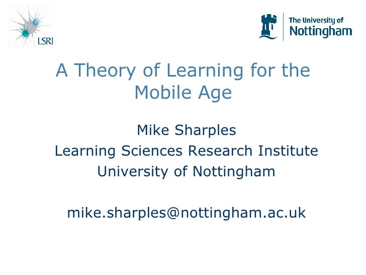 A Theory of Learning for the Mobile Age Mike Sharples Learning Sciences Research Institute University of Nottingham [email...