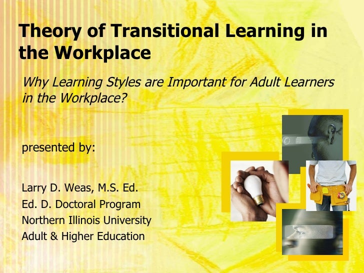 Theory of Transitional Learning in the Workplace <ul><li>Larry D. Weas, M.S. Ed. </li></ul><ul><li>Ed. D. Doctoral Program...