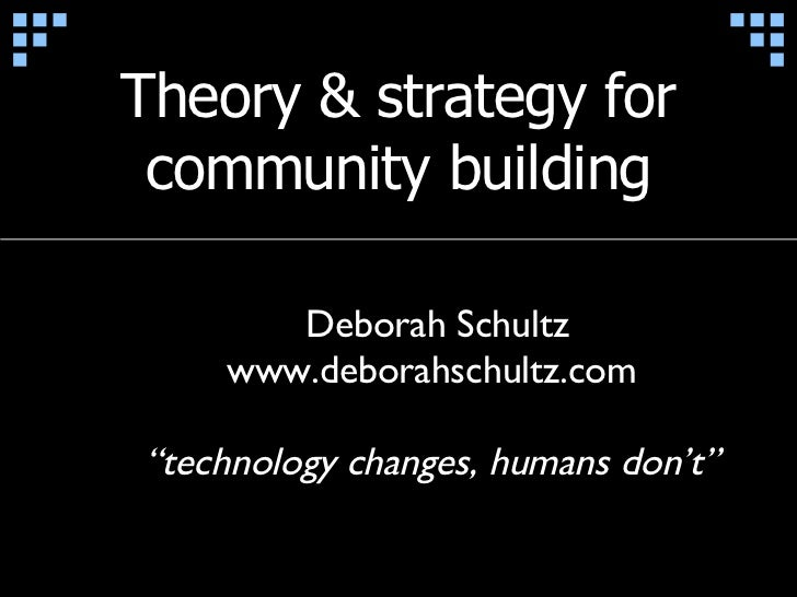 "Theory & strategy for community building Deborah Schultz www.deborahschultz.com "" technology changes, humans don't"""