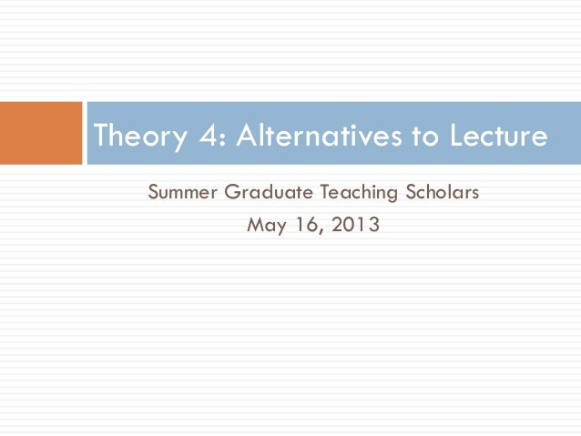 Summer Graduate Teaching ScholarsMay 16, 2013Theory 4: Alternatives to Lecture