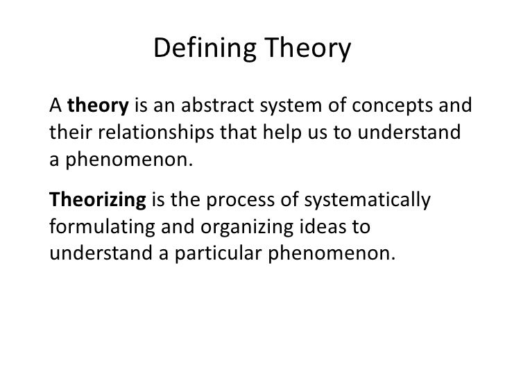 Defining Theory<br />A theory is an abstract system of concepts and their relationships that help us to understand a pheno...
