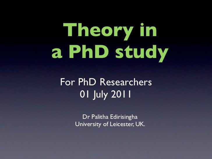 Theory ina PhD studyFor PhD Researchers    01 July 2011     Dr Palitha Edirisingha   University of Leicester, UK.