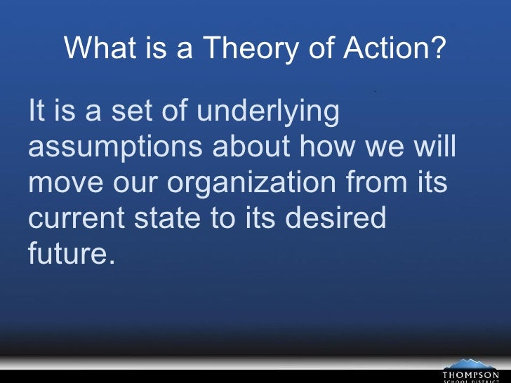 What is a Theory of Action? It is a set of underlying assumptions about how we will move our organization from its current...
