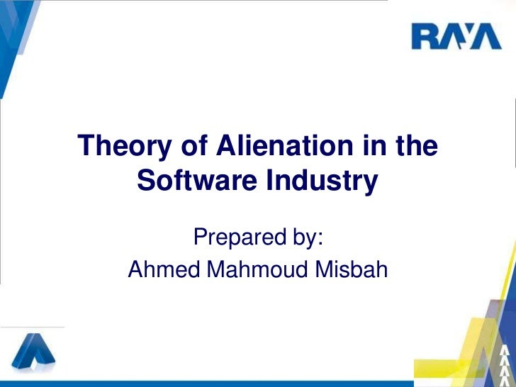 Theory of Alienation in the    Software Industry       Prepared by:   Ahmed Mahmoud Misbah
