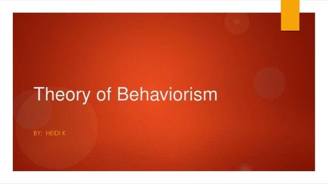 Theory of Behaviorism BY: HEIDI K