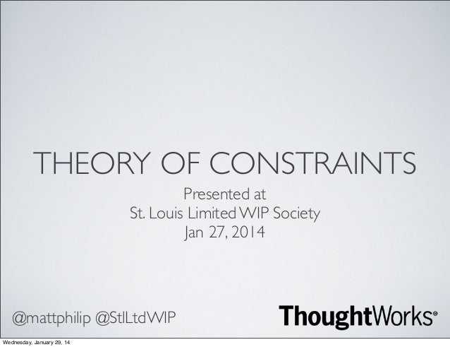 THEORY OF CONSTRAINTS Presented at St. Louis Limited WIP Society Jan 27, 2014  @mattphilip @StlLtdWIP Wednesday, January 2...