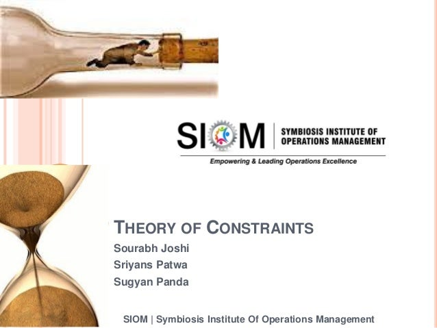 THEORY OF CONSTRAINTS Sourabh Joshi Sriyans Patwa Sugyan Panda SIOM | Symbiosis Institute Of Operations Management